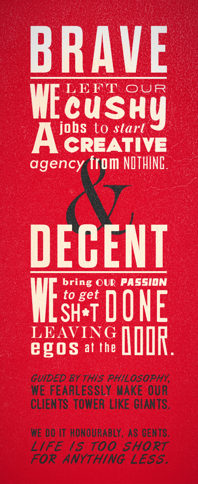Brave and Decent. We left our cushy jobs to start a creative agency from nothing. We bring our passion to get sh*t done. Leaving egos at the door.